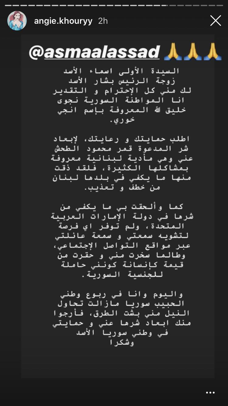 """وجهت الاستعراضية السورية، نجوى خليق الله، والمعروفة بالأوساط باسم، إنجي خوري، اليوم الأربعاء، نداء استغاثة لزوجة رأس النظام السوري، أسماء الأسد، لحمايتها من المضايقات التي تتعرض لها من قبل الفنانة اللبنانية، قمر. ونشرت خوري على """"القصص/ الستوري"""" بحسابها في منصة """"انستاغرام"""" رسالة قالت فيها:"""" السيدة الأولى أسماء الأسد زوجة الرئيس بشار الأسد، لك مني كل الاحترام والتقدير.. أنا المواطنة السورية نجوى خليق الله المعروفة باسم إنجي خوري، أطلب حمايتك ورعايتك لإبعاد شر المدعوة قمر محمود الطحش"""". وأضافت خوري برسالتها:"""" لقد ذقت منها ما يكفي في بلدها لبنان من خطف وتعذيب، وألحقت بي ما يكفي من شرها في الإمارات، ولم توفر أي فرصة لتشويه سمعتي وسمعة عائلتي عبر مواقع التواصل، وحقرت من قيمتي كإنسانة كوني أحمل الجنسية السورية"""". وختمت خوري رسالتها بالقول:"""" واليوم وأنا في ربوع وطني ما زالت تحاول النيل مني بشتى الطرق، فأرجو منك إيعاد شرها عني وحمايتي في وطني سوريا الأسد""""، وفق قولها. وكانت خوري ظهرت في الآونة الأخيرة وهي تقبل علم النظام السوري، كما اتهمتها قمر بالإصابة بالإيدز ونشرت لها صورًا فاضحة على خاصية """"ستوري"""" في """"إنستاغرام""""، لترد الأخيرة بنشر صورة تقرير فحص إيدز يثبت سلامتها."""
