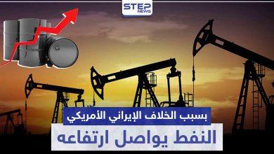 بسبب الخلاف الإيراني الأمريكي.. النفط يواصل ارتفاعه