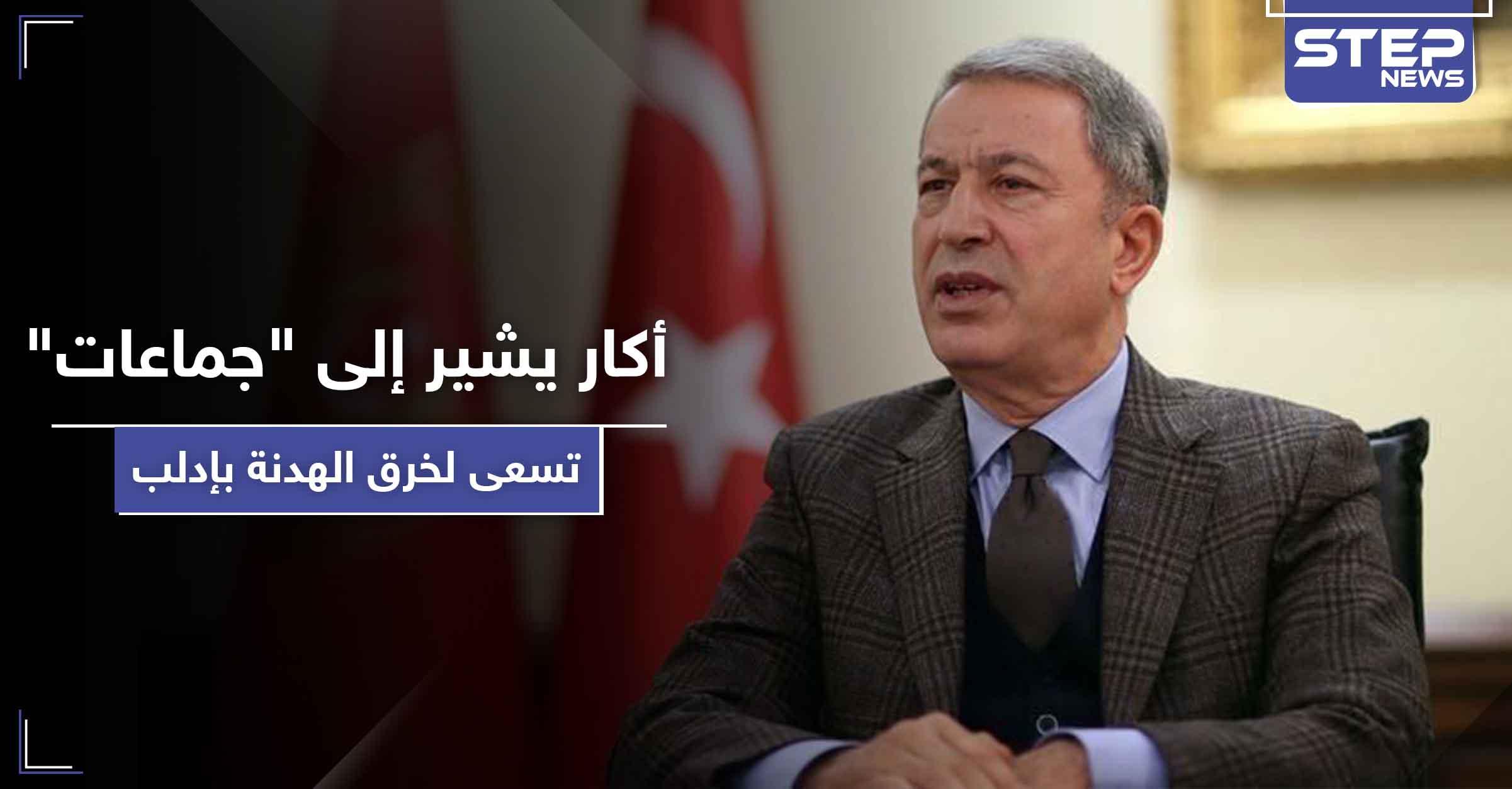"""وزير الدفاع التركي يشير إلى """"جماعات متطرفة"""" تسعى لخرق اتفاق إدلب"""