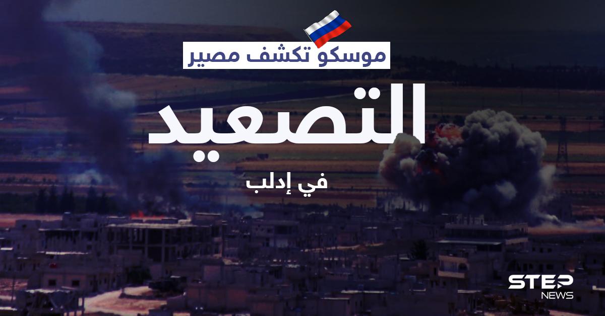 خلافاً لاتفاقاتها مع أنقرة... موسكو تكشف مصير التصعيد في إدلب وخطوتها المقبلة