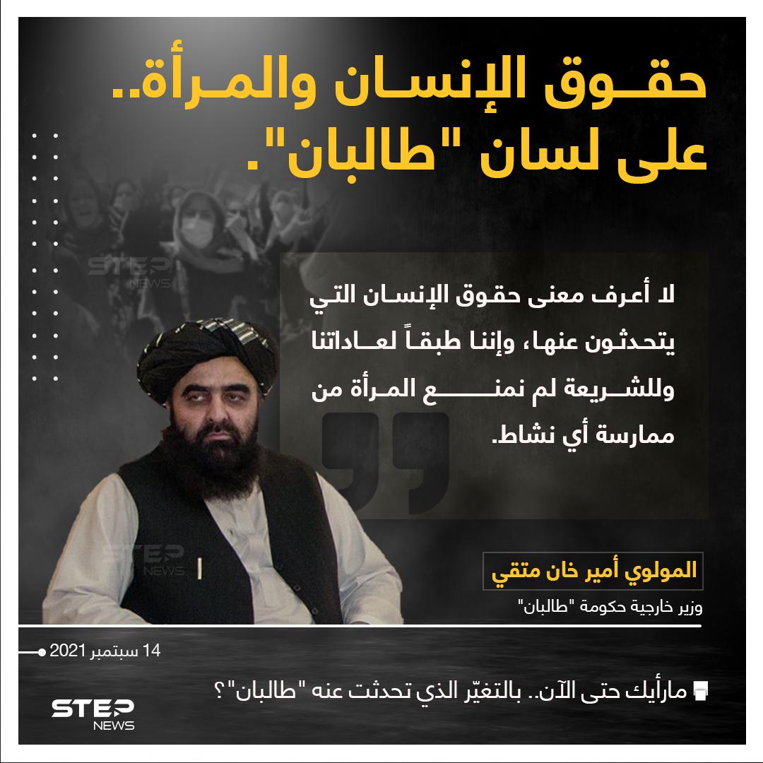 """وزير خارجية حكومة """"طالبان"""" (المولوي أمير خان متقي) يقول : """"لا أعرف معنى حقوق الإنسان التي يتحدثون عنها""""، ويشير إلى أنه طبقاََ لعادات الحركة والشريعة؛ لم يتم منع المرأة من ممارسة أي نشاط"""